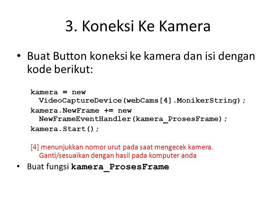 3. Koneksi Ke Kamera Buat Button koneksi ke kamera dan isi dengan kode berikut: kamera = new VideoCaptureDevice(webCams[4].MonikerString);